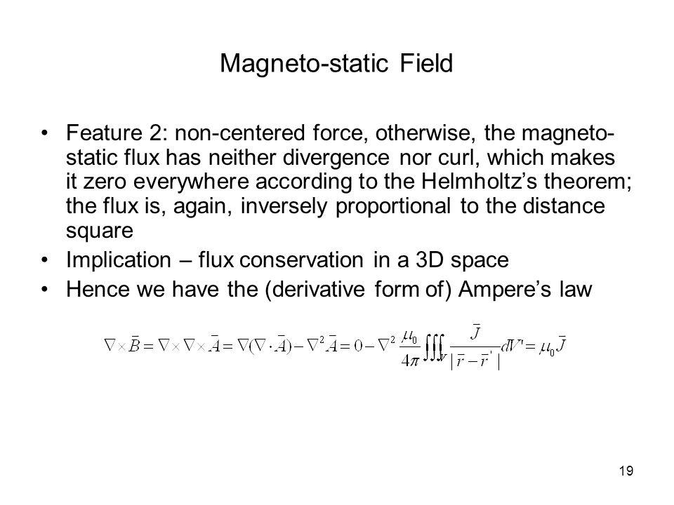 19 Magneto-static Field Feature 2: non-centered force, otherwise, the magneto- static flux has neither divergence nor curl, which makes it zero everywhere according to the Helmholtz's theorem; the flux is, again, inversely proportional to the distance square Implication – flux conservation in a 3D space Hence we have the (derivative form of) Ampere's law