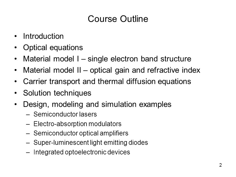 2 Course Outline Introduction Optical equations Material model I – single electron band structure Material model II – optical gain and refractive index Carrier transport and thermal diffusion equations Solution techniques Design, modeling and simulation examples –Semiconductor lasers –Electro-absorption modulators –Semiconductor optical amplifiers –Super-luminescent light emitting diodes –Integrated optoelectronic devices