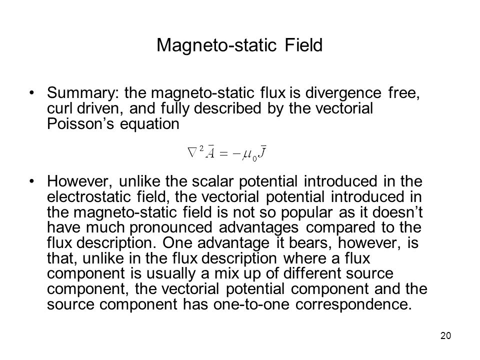 20 Magneto-static Field Summary: the magneto-static flux is divergence free, curl driven, and fully described by the vectorial Poisson's equation However, unlike the scalar potential introduced in the electrostatic field, the vectorial potential introduced in the magneto-static field is not so popular as it doesn't have much pronounced advantages compared to the flux description.