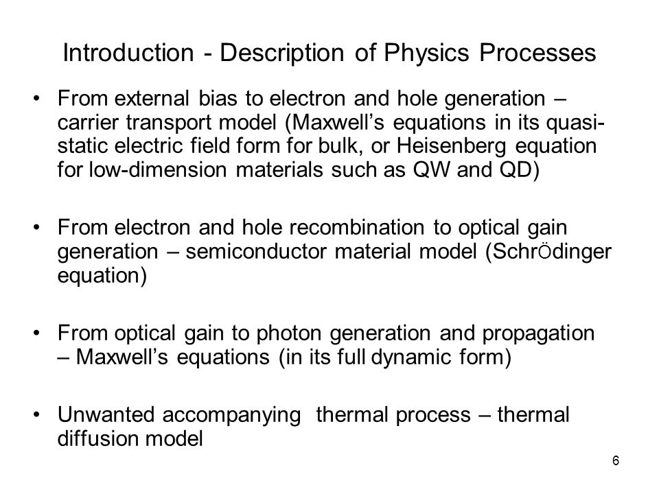 6 Introduction - Description of Physics Processes From external bias to electron and hole generation – carrier transport model (Maxwell's equations in its quasi- static electric field form for bulk, or Heisenberg equation for low-dimension materials such as QW and QD) From electron and hole recombination to optical gain generation – semiconductor material model (Schr Ö dinger equation) From optical gain to photon generation and propagation – Maxwell's equations (in its full dynamic form) Unwanted accompanying thermal process – thermal diffusion model