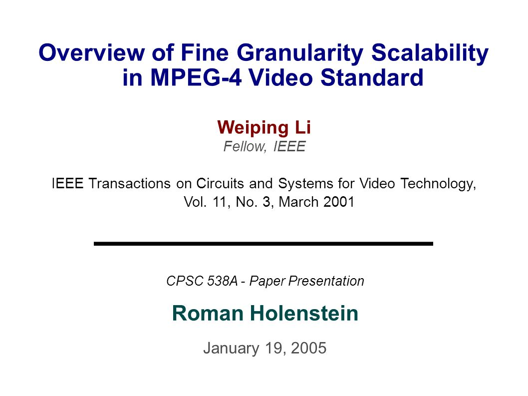 2005/01/1912/14 Profiles ● Two profiles defined: ● Advanced Simple Profile (base layer) ● contains subset of nonscalable video tools ● P-VOP (forward prediction only) ● B-VOP (bi-directional prediction) ● option for using error resilience tools ● backwards compatible with baseline H.263 ● FGS Profile (enhancement layer) ● bit-plane coding ● frequency weighting ● selective enhancement ● error resilience (resync.