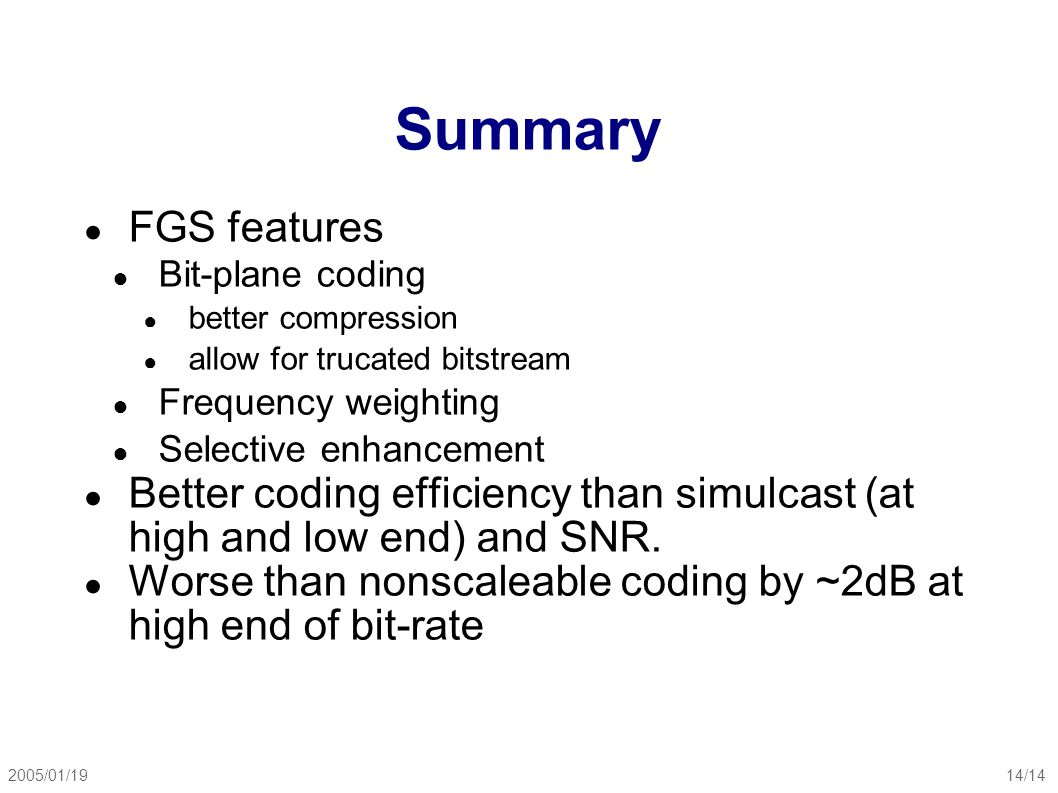 2005/01/1914/14 Summary ● FGS features ● Bit-plane coding ● better compression ● allow for trucated bitstream ● Frequency weighting ● Selective enhancement ● Better coding efficiency than simulcast (at high and low end) and SNR.