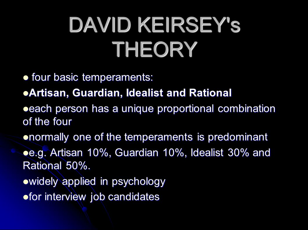 DAVID KEIRSEY s THEORY four basic temperaments: four basic temperaments: Artisan, Guardian, Idealist and Rational Artisan, Guardian, Idealist and Rational each person has a unique proportional combination of the four each person has a unique proportional combination of the four normally one of the temperaments is predominant normally one of the temperaments is predominant e.g.