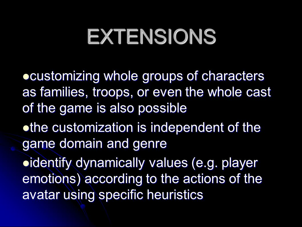 EXTENSIONS customizing whole groups of characters as families, troops, or even the whole cast of the game is also possible customizing whole groups of characters as families, troops, or even the whole cast of the game is also possible the customization is independent of the game domain and genre the customization is independent of the game domain and genre identify dynamically values (e.g.