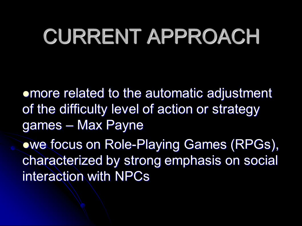 CURRENT APPROACH more related to the automatic adjustment of the difficulty level of action or strategy games – Max Payne more related to the automatic adjustment of the difficulty level of action or strategy games – Max Payne we focus on Role-Playing Games (RPGs), characterized by strong emphasis on social interaction with NPCs we focus on Role-Playing Games (RPGs), characterized by strong emphasis on social interaction with NPCs