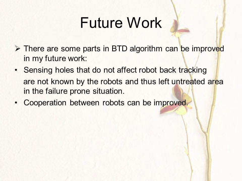 Future Work  There are some parts in BTD algorithm can be improved in my future work: Sensing holes that do not affect robot back tracking are not known by the robots and thus left untreated area in the failure prone situation.