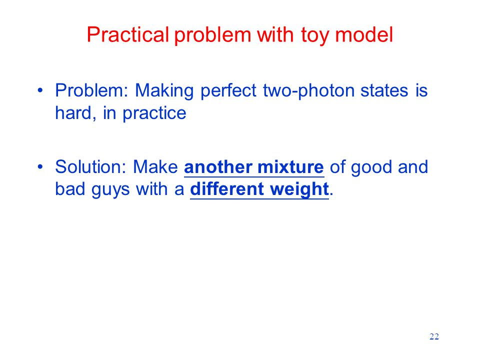 22 Practical problem with toy model Problem: Making perfect two-photon states is hard, in practice Solution: Make another mixture of good and bad guys with a different weight.