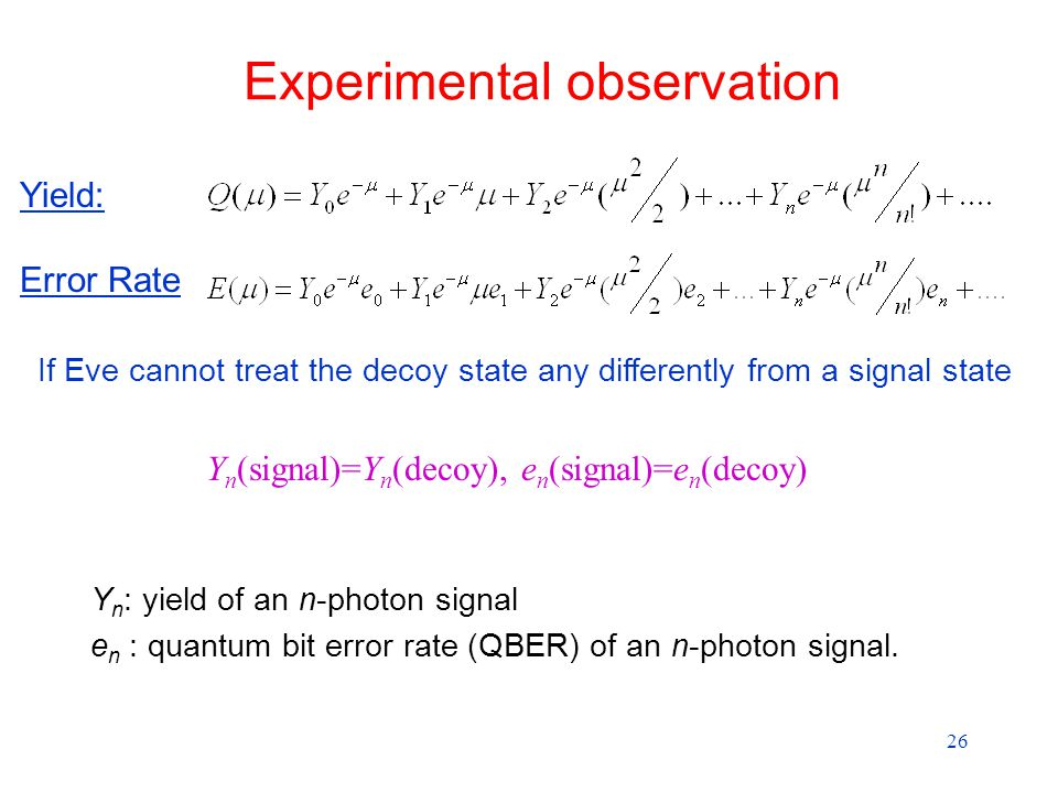 26 Experimental observation Yield: Error Rate If Eve cannot treat the decoy state any differently from a signal state Y n (signal)=Y n (decoy), e n (signal)=e n (decoy) Y n : yield of an n-photon signal e n : quantum bit error rate (QBER) of an n-photon signal.