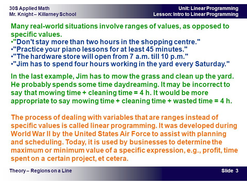 30S Applied Math Mr. Knight – Killarney School Slide 3 Unit: Linear Programming Lesson: Intro to Linear Programming Many real-world situations involve