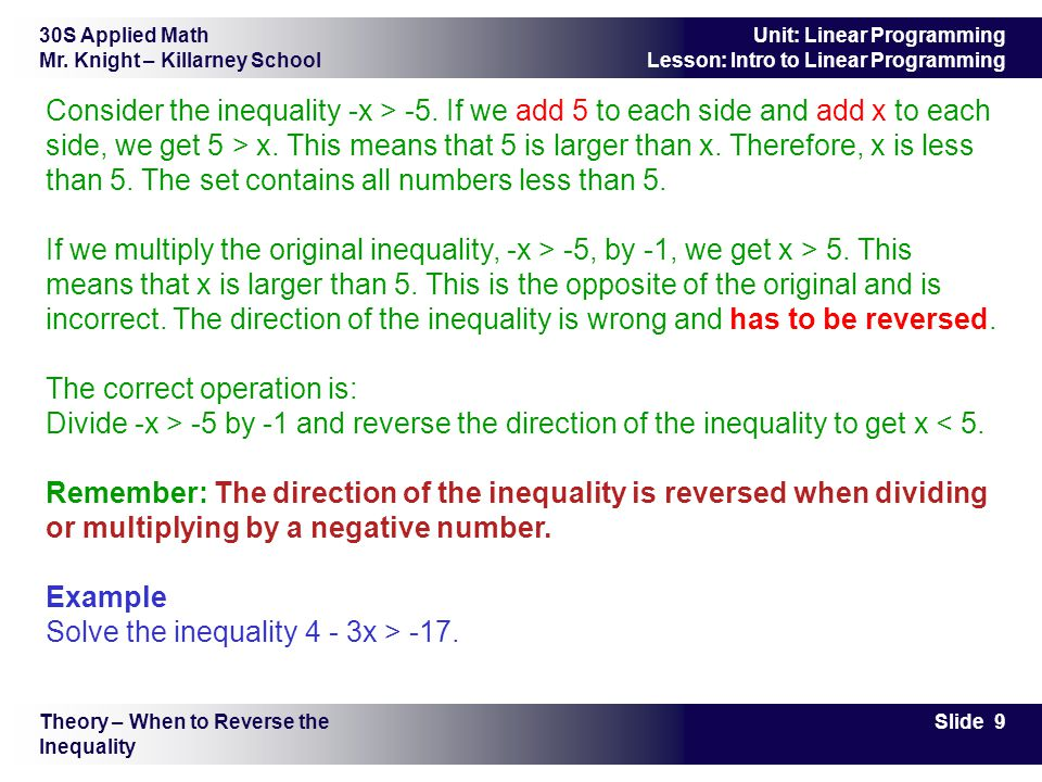 30S Applied Math Mr. Knight – Killarney School Slide 9 Unit: Linear Programming Lesson: Intro to Linear Programming Consider the inequality -x > -5. I