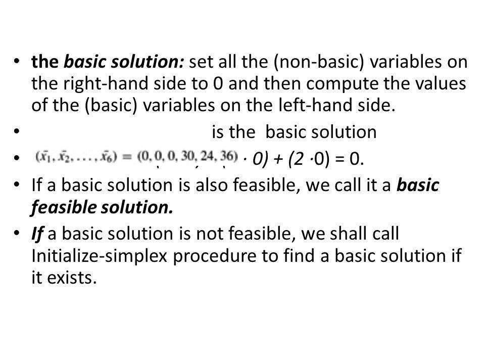 the basic solution: set all the (non-basic) variables on the right-hand side to 0 and then compute the values of the (basic) variables on the left-han