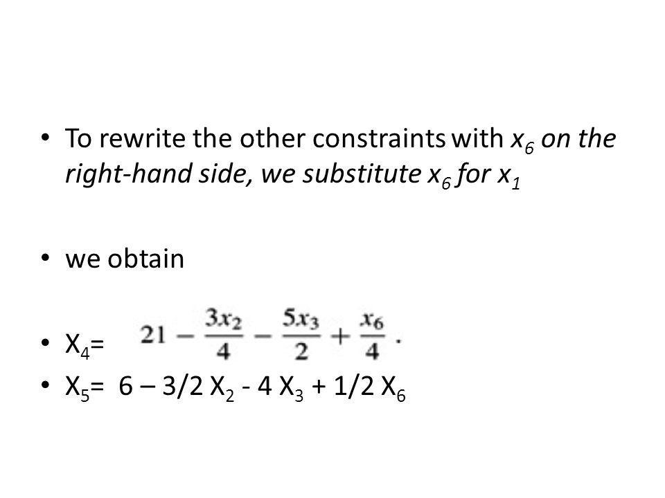To rewrite the other constraints with x 6 on the right-hand side, we substitute x 6 for x 1 we obtain X 4 = X 5 = 6 – 3/2 X 2 - 4 X 3 + 1/2 X 6