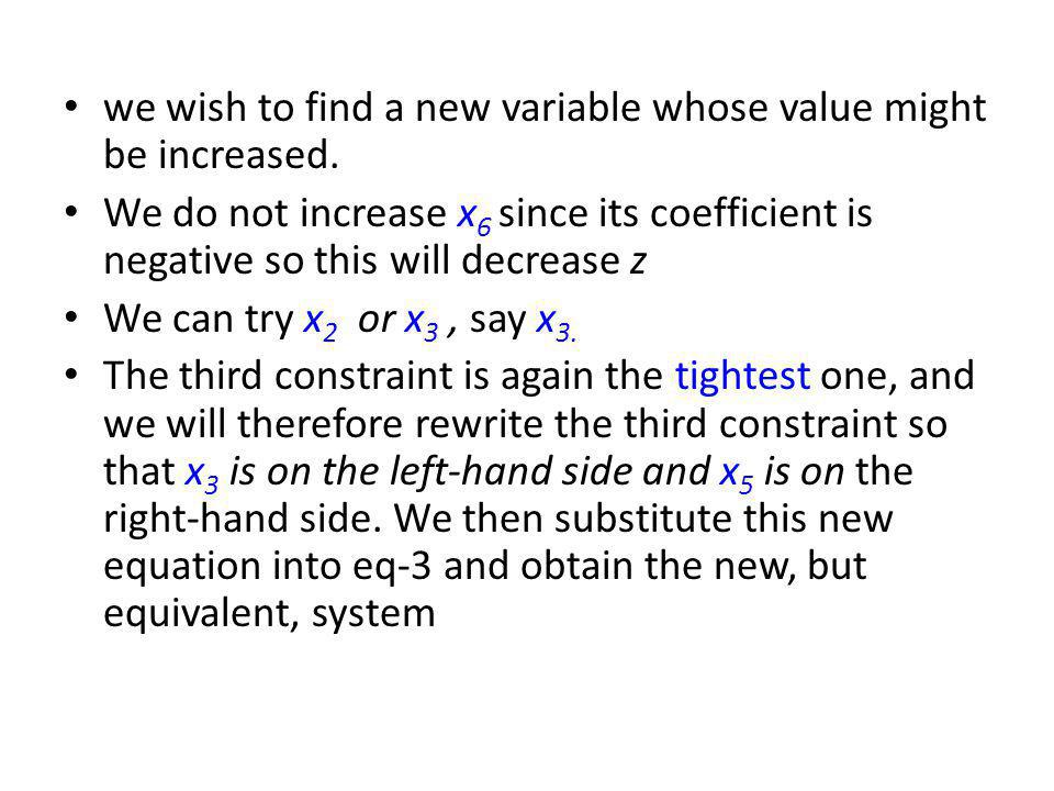 we wish to find a new variable whose value might be increased. We do not increase x 6 since its coefficient is negative so this will decrease z We can