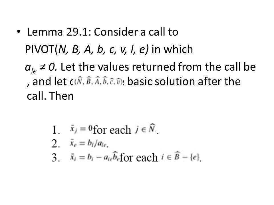 Lemma 29.1: Consider a call to PIVOT(N, B, A, b, c, v, l, e) in which a le ≠ 0. Let the values returned from the call be, and let denote the basic sol