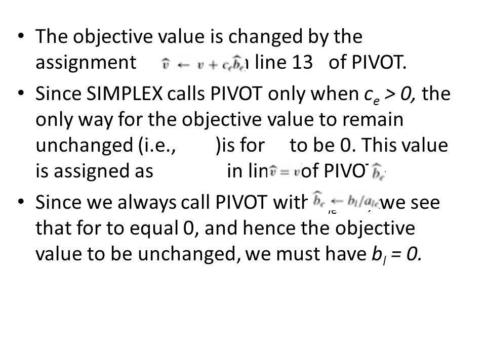 The objective value is changed by the assignment in line 13 of PIVOT. Since SIMPLEX calls PIVOT only when c e > 0, the only way for the objective valu