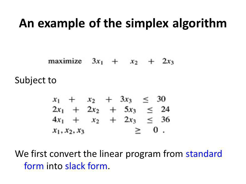 An example of the simplex algorithm Subject to We first convert the linear program from standard form into slack form.