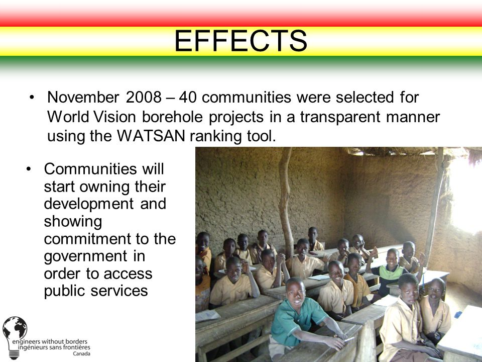 EFFECTS November 2008 – 40 communities were selected for World Vision borehole projects in a transparent manner using the WATSAN ranking tool.