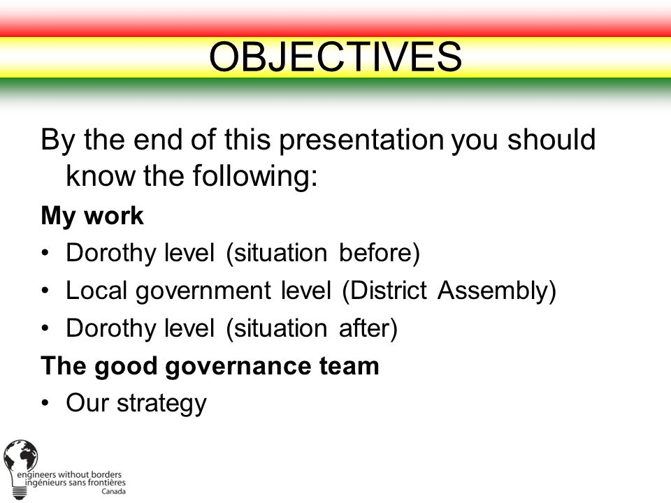 OBJECTIVES By the end of this presentation you should know the following: My work Dorothy level (situation before) Local government level (District Assembly) Dorothy level (situation after) The good governance team Our strategy