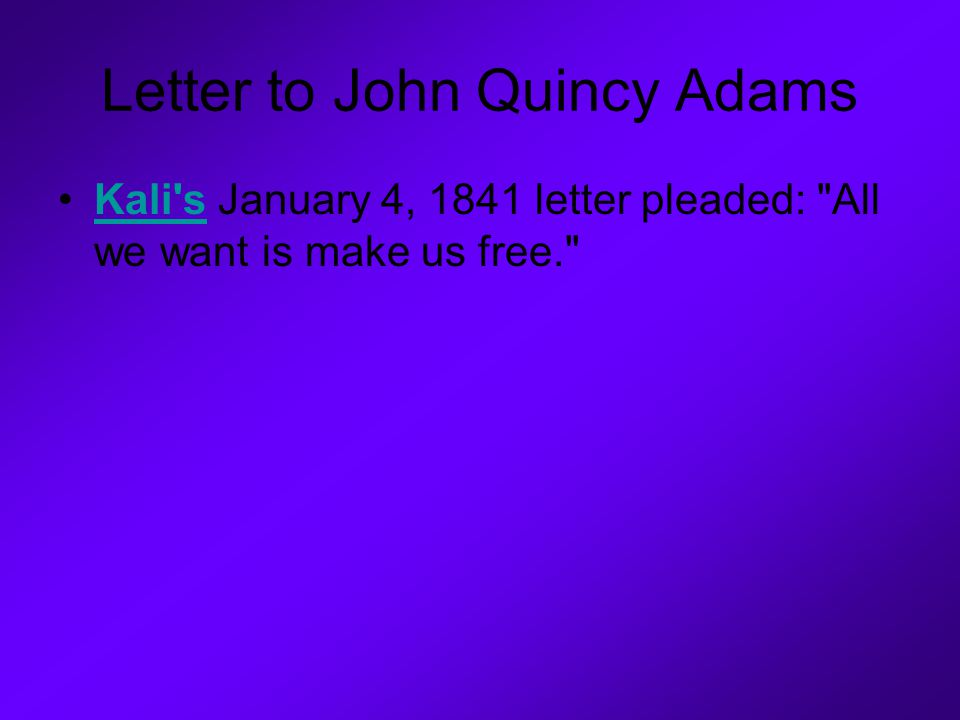 Letter to John Quincy Adams Kali s January 4, 1841 letter pleaded: All we want is make us free. Kali s