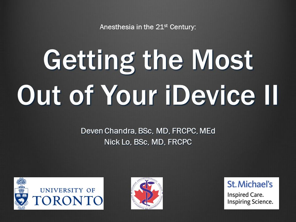 Getting the Most Out of Your iDevice II Deven Chandra, BSc, MD, FRCPC, MEd Nick Lo, BSc, MD, FRCPC Anesthesia in the 21 st Century: