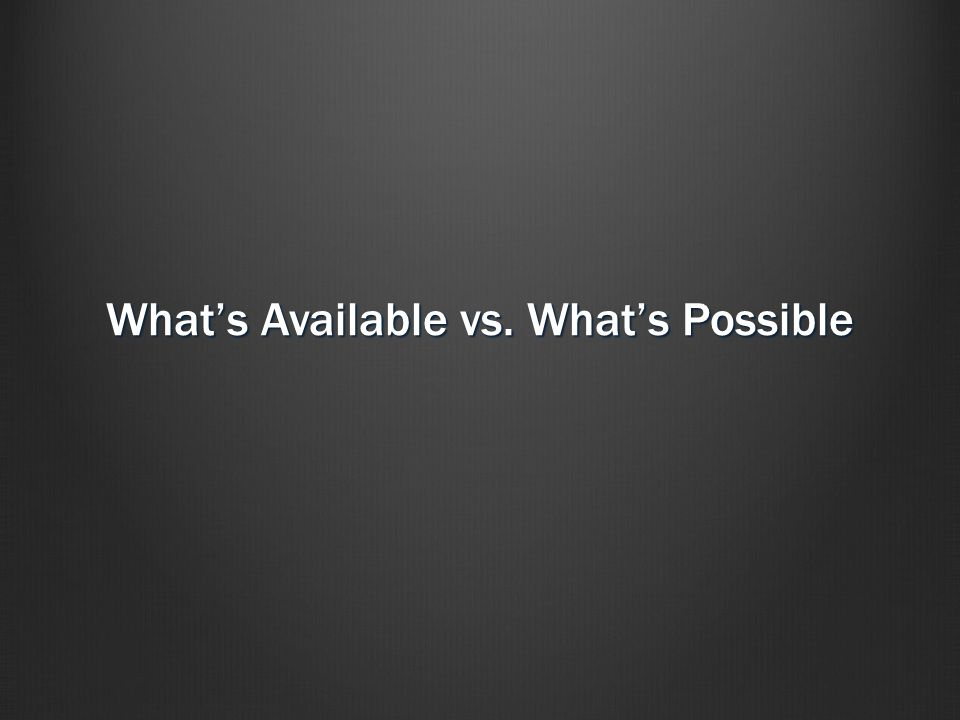 What's Available vs. What's Possible