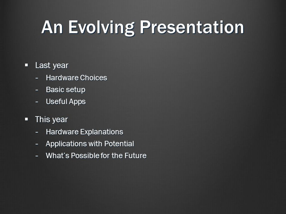 An Evolving Presentation  Last year -Hardware Choices -Basic setup -Useful Apps  This year -Hardware Explanations -Applications with Potential -What's Possible for the Future