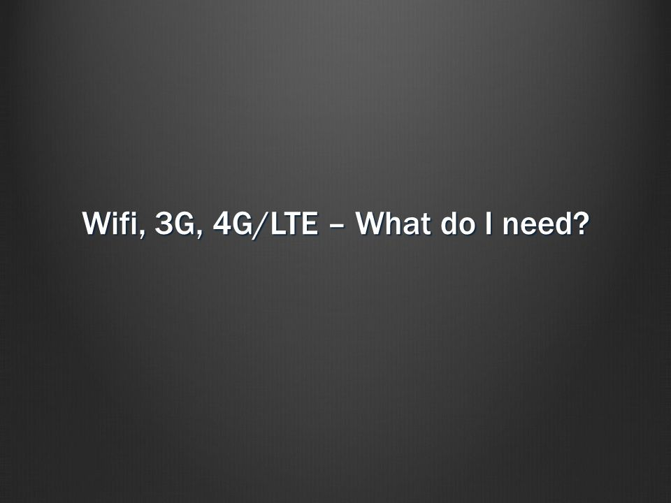 Wifi, 3G, 4G/LTE – What do I need
