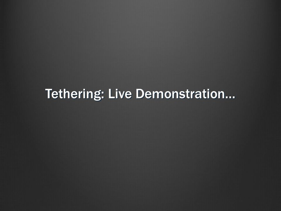 Tethering: Live Demonstration…