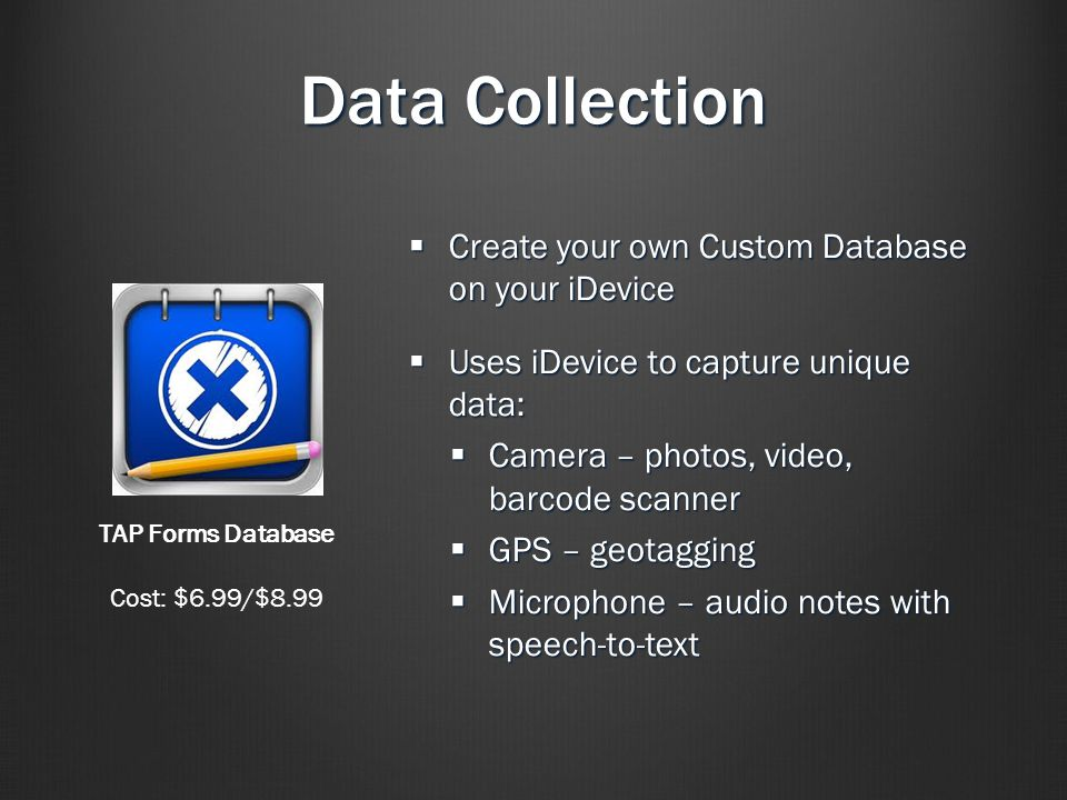 Data Collection  Create your own Custom Database on your iDevice  Uses iDevice to capture unique data:  Camera – photos, video, barcode scanner  GPS – geotagging  Microphone – audio notes with speech-to-text TAP Forms Database Cost: $6.99/$8.99