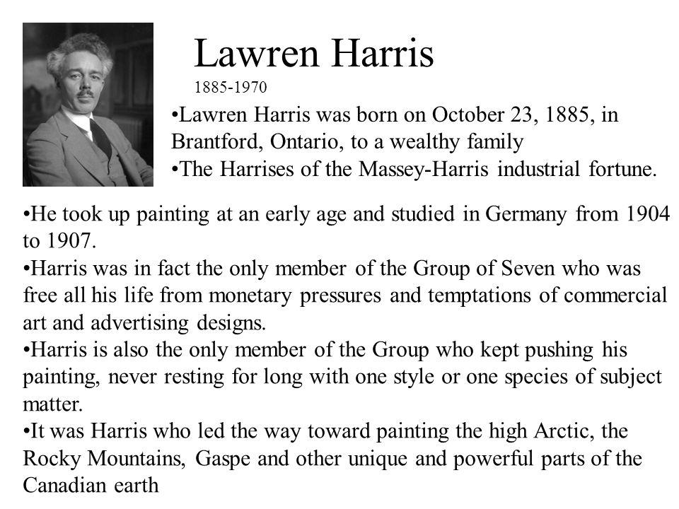 Lawren Harris 1885-1970 Lawren Harris was born on October 23, 1885, in Brantford, Ontario, to a wealthy family The Harrises of the Massey-Harris indus