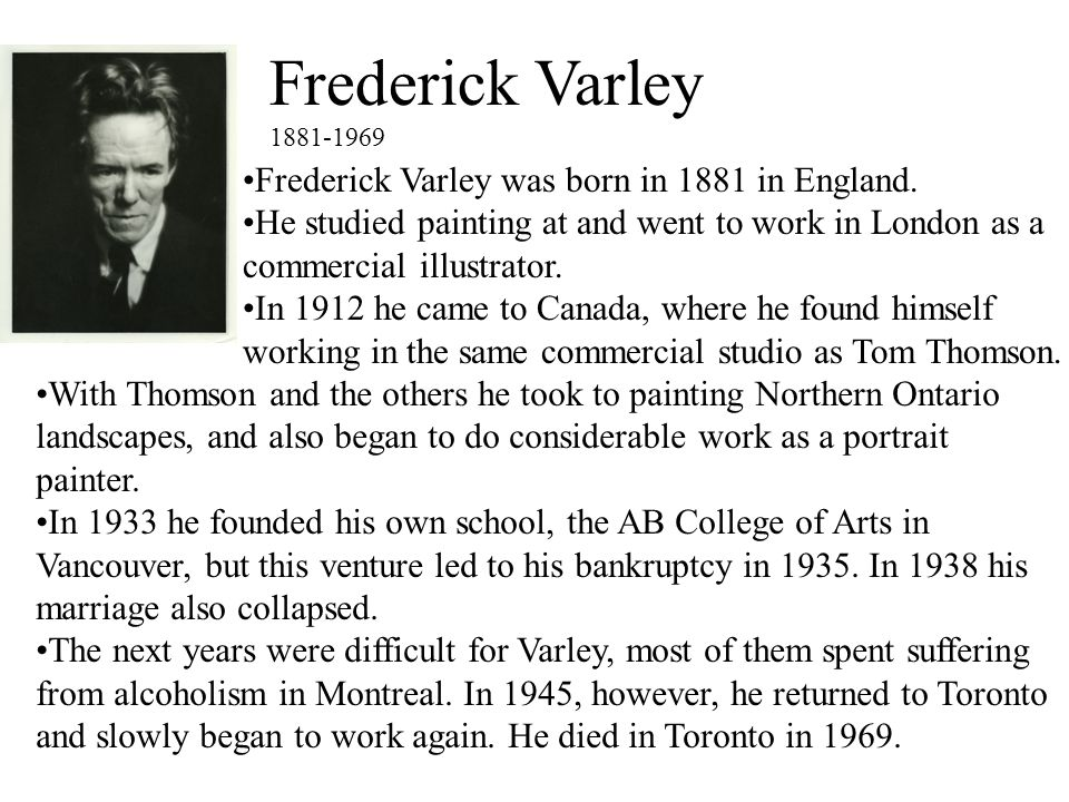 Frederick Varley 1881-1969 Frederick Varley was born in 1881 in England. He studied painting at and went to work in London as a commercial illustrator