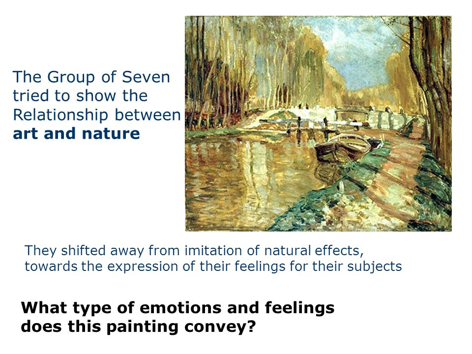 The Group of Seven tried to show the Relationship between art and nature They shifted away from imitation of natural effects, towards the expression o