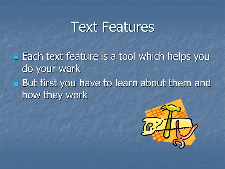 Text Features Each text feature is a tool which helps you do your work Each text feature is a tool which helps you do your work But first you have to