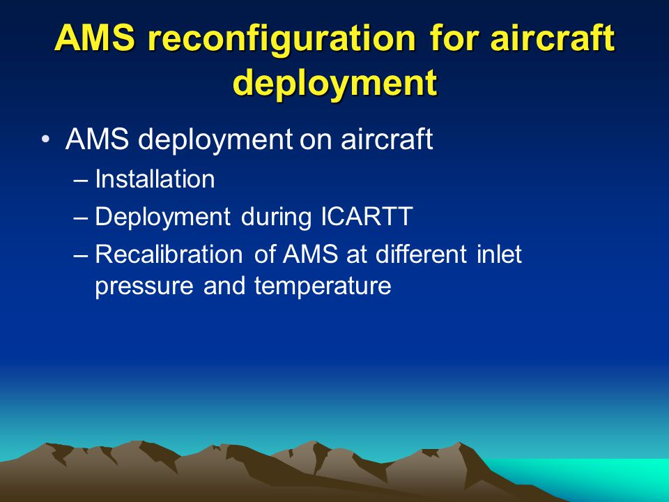 AMS reconfiguration for aircraft deployment AMS deployment on aircraft –Installation –Deployment during ICARTT –Recalibration of AMS at different inlet pressure and temperature