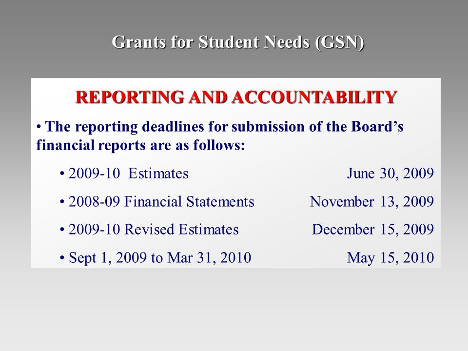 Grants for Student Needs (GSN) REPORTING AND ACCOUNTABILITY The reporting deadlines for submission of the Board's financial reports are as follows: 2009-10 EstimatesJune 30, 2009 2008-09 Financial StatementsNovember 13, 2009 2009-10 Revised EstimatesDecember 15, 2009 Sept 1, 2009 to Mar 31, 2010May 15, 2010