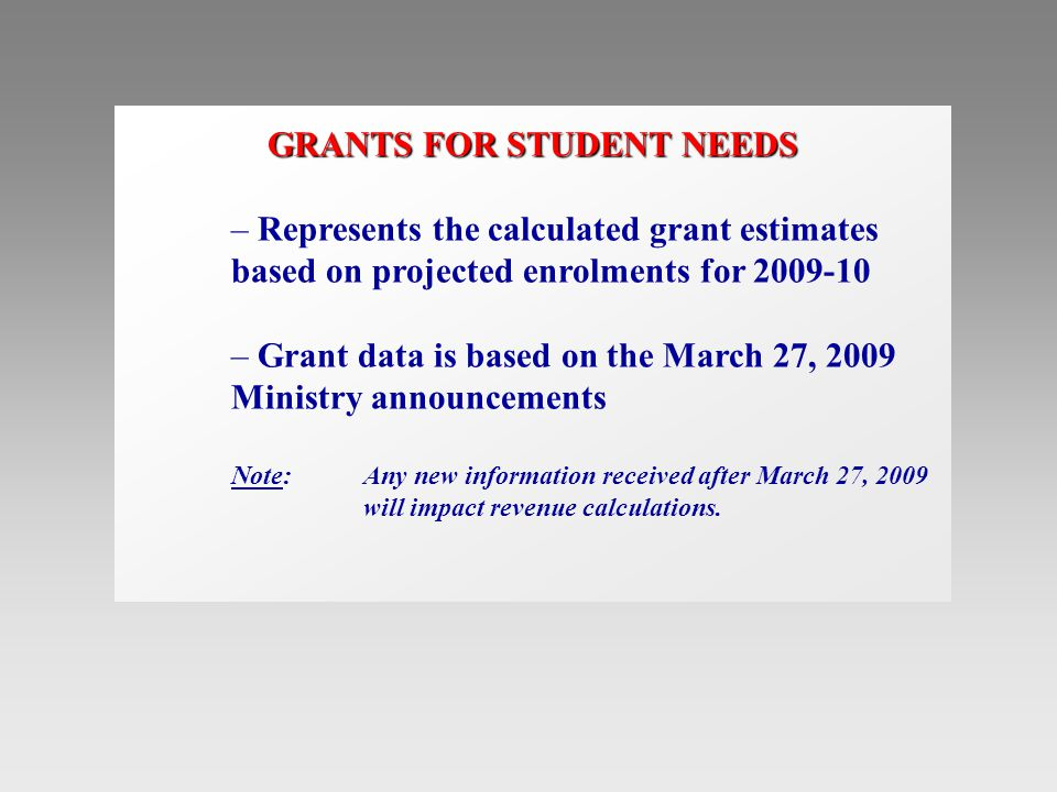 GRANTS FOR STUDENT NEEDS – Represents the calculated grant estimates based on projected enrolments for 2009-10 – Grant data is based on the March 27, 2009 Ministry announcements Note:Any new information received after March 27, 2009 will impact revenue calculations.