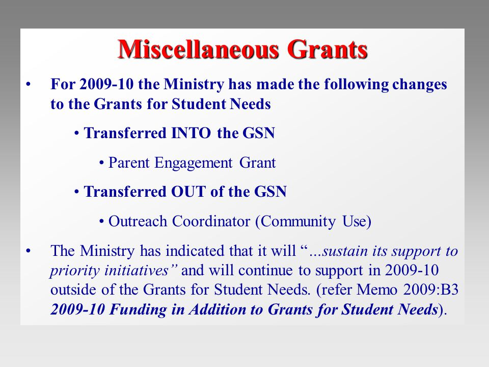 Miscellaneous Grants For 2009-10 the Ministry has made the following changes to the Grants for Student Needs Transferred INTO the GSN Parent Engagement Grant Transferred OUT of the GSN Outreach Coordinator (Community Use) The Ministry has indicated that it will …sustain its support to priority initiatives and will continue to support in 2009-10 outside of the Grants for Student Needs.