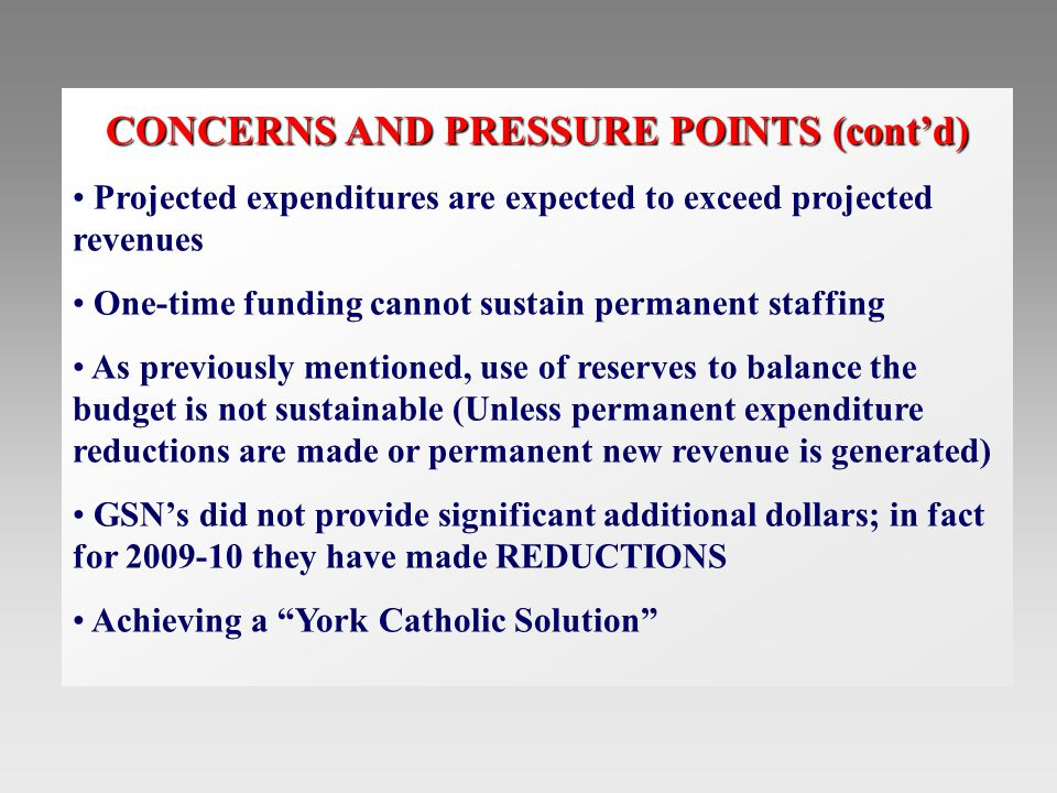 CONCERNS AND PRESSURE POINTS (cont'd) Projected expenditures are expected to exceed projected revenues One-time funding cannot sustain permanent staffing As previously mentioned, use of reserves to balance the budget is not sustainable (Unless permanent expenditure reductions are made or permanent new revenue is generated) GSN's did not provide significant additional dollars; in fact for 2009-10 they have made REDUCTIONS Achieving a York Catholic Solution