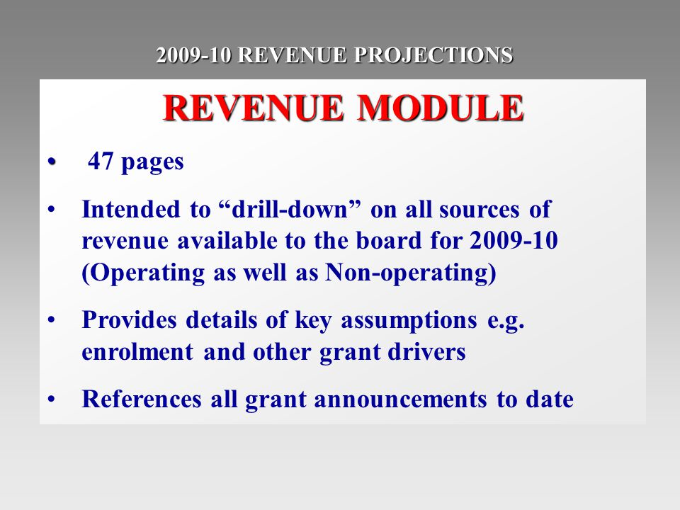 2009-10 REVENUE PROJECTIONS REVENUE MODULE 47 pages Intended to drill-down on all sources of revenue available to the board for 2009-10 (Operating as well as Non-operating) Provides details of key assumptions e.g.