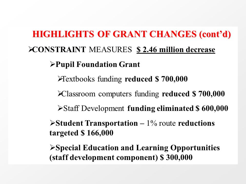 HIGHLIGHTS OF GRANT CHANGES (cont'd)  CONSTRAINT MEASURES $ 2.46 million decrease  Pupil Foundation Grant  Textbooks funding reduced $ 700,000  Cl