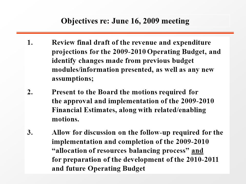 Objectives re: June 16, 2009 meeting 1.Review final draft of the revenue and expenditure projections for the 2009-2010 Operating Budget, and identify changes made from previous budget modules/information presented, as well as any new assumptions; 2.Present to the Board the motions required for the approval and implementation of the 2009-2010 Financial Estimates, along with related/enabling motions.