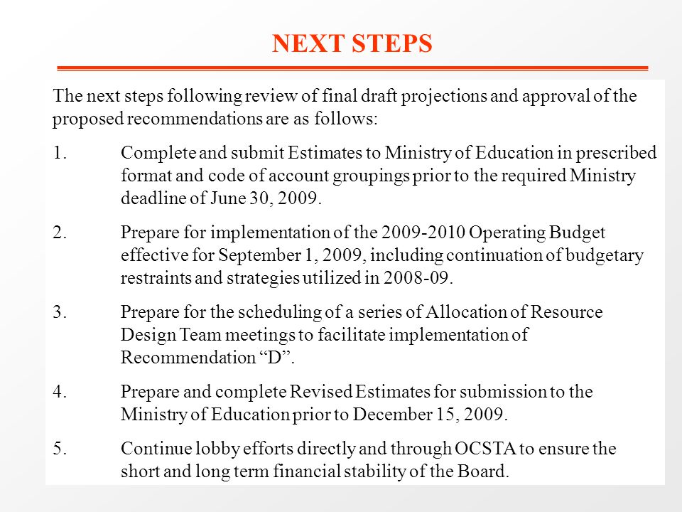 NEXT STEPS The next steps following review of final draft projections and approval of the proposed recommendations are as follows: 1.Complete and submit Estimates to Ministry of Education in prescribed format and code of account groupings prior to the required Ministry deadline of June 30, 2009.