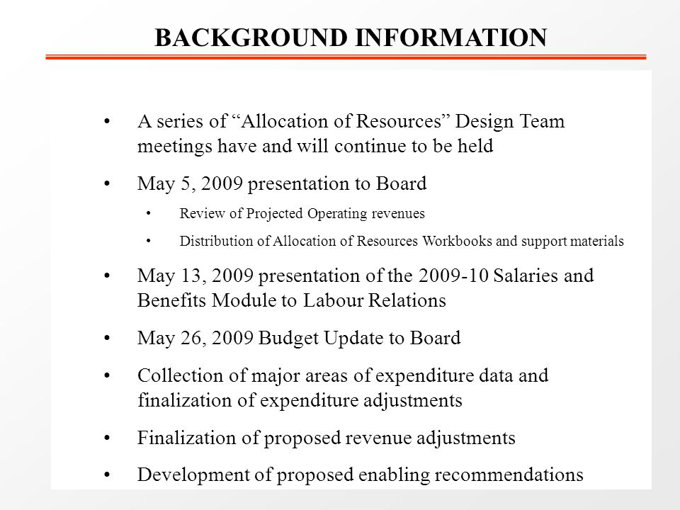 A series of Allocation of Resources Design Team meetings have and will continue to be held May 5, 2009 presentation to Board Review of Projected Operating revenues Distribution of Allocation of Resources Workbooks and support materials May 13, 2009 presentation of the 2009-10 Salaries and Benefits Module to Labour Relations May 26, 2009 Budget Update to Board Collection of major areas of expenditure data and finalization of expenditure adjustments Finalization of proposed revenue adjustments Development of proposed enabling recommendations BACKGROUND INFORMATION