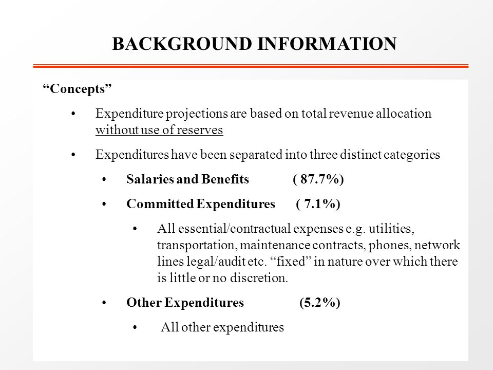 Concepts Expenditure projections are based on total revenue allocation without use of reserves Expenditures have been separated into three distinct categories Salaries and Benefits ( 87.7%) Committed Expenditures ( 7.1%) All essential/contractual expenses e.g.