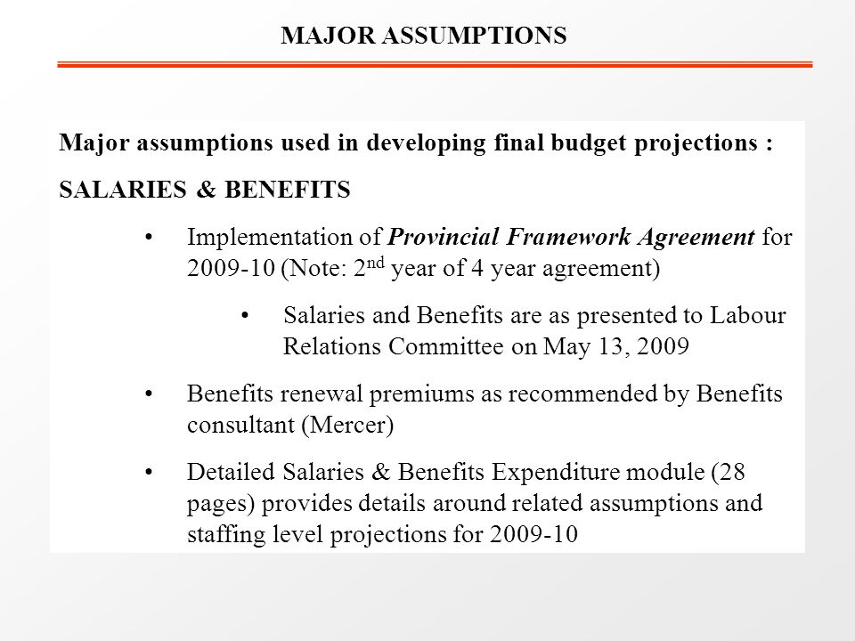 Major assumptions used in developing final budget projections : SALARIES & BENEFITS Implementation of Provincial Framework Agreement for (Note: 2 nd year of 4 year agreement) Salaries and Benefits are as presented to Labour Relations Committee on May 13, 2009 Benefits renewal premiums as recommended by Benefits consultant (Mercer) Detailed Salaries & Benefits Expenditure module (28 pages) provides details around related assumptions and staffing level projections for MAJOR ASSUMPTIONS