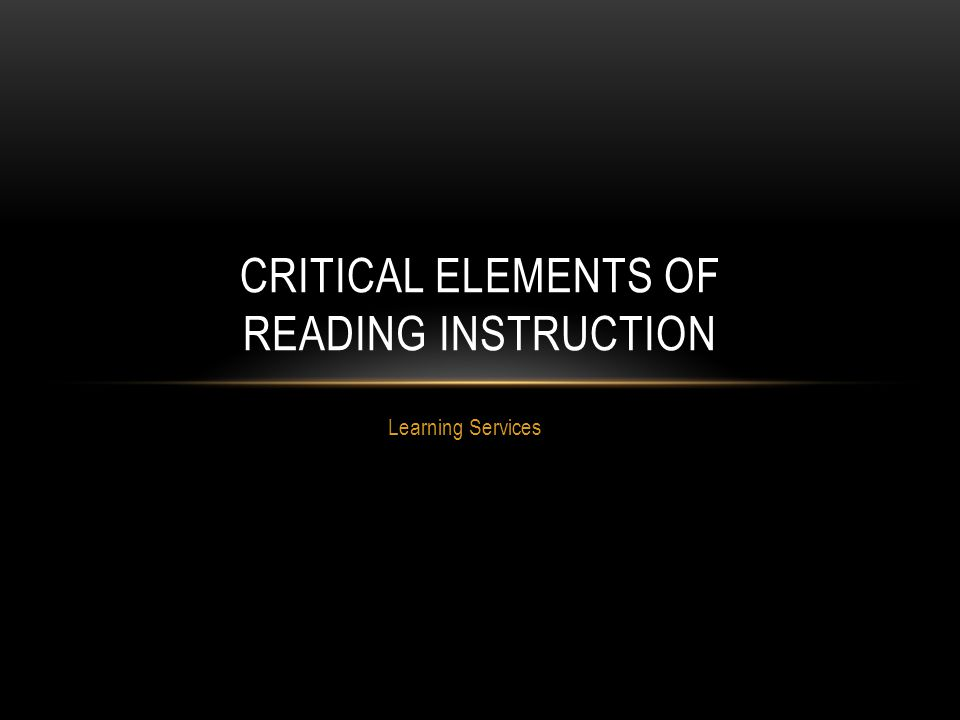 Learning Services CRITICAL ELEMENTS OF READING INSTRUCTION