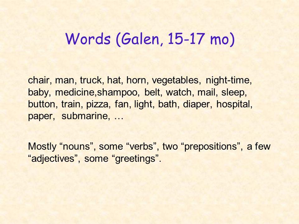 Words (Galen, 15-17 mo) chair, man, truck, hat, horn, vegetables, night-time, baby, medicine,shampoo, belt, watch, mail, sleep, button, train, pizza,