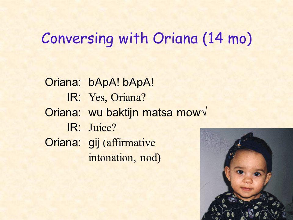 Conversing with Oriana (14 mo) Oriana:bApA! bApA! IR: Yes, Oriana? Oriana:wu baktijn matsa mow√ IR: Juice? Oriana:gij (affirmative intonation, nod)