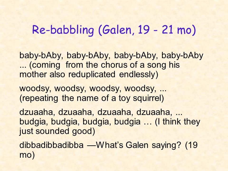 Re-babbling (Galen, 19 - 21 mo) baby-bAby, baby-bAby, baby-bAby, baby-bAby... (coming from the chorus of a song his mother also reduplicated endlessly