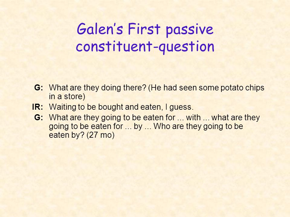 Galen's First passive constituent-question G:What are they doing there? (He had seen some potato chips in a store) IR:Waiting to be bought and eaten,